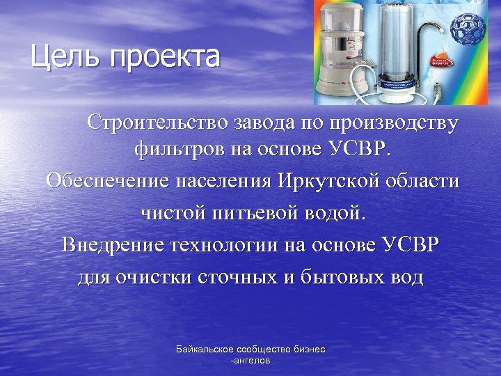 Цель проекта Строительство завода по производству фильтров на основе УСВР. Обеспечение населения Иркутской области