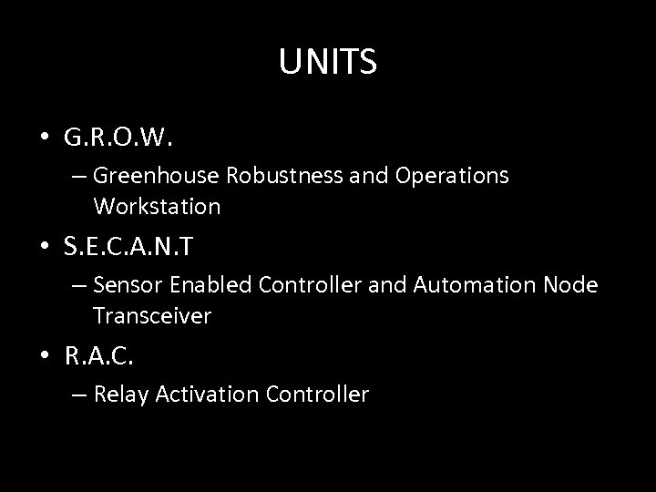 UNITS • G. R. O. W. – Greenhouse Robustness and Operations Workstation • S.