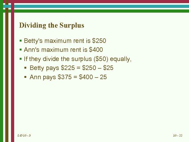 Dividing the Surplus § Betty's maximum rent is $250 § Ann's maximum rent is