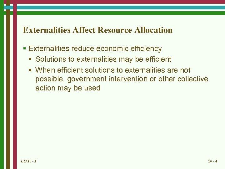 Externalities Affect Resource Allocation § Externalities reduce economic efficiency § Solutions to externalities may
