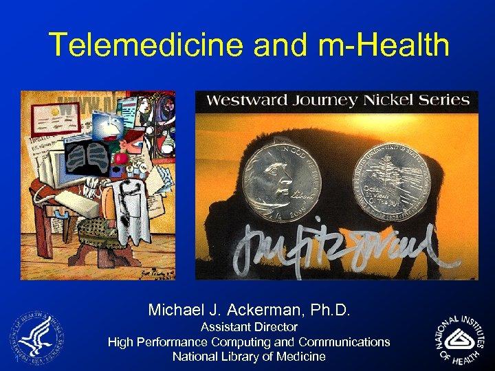 Telemedicine and m-Health Michael J. Ackerman, Ph. D. 1 Assistant Director High Performance Computing