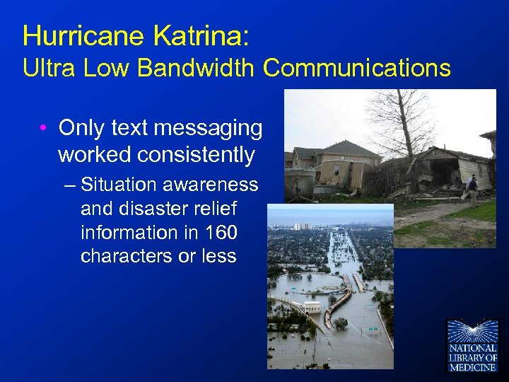 Hurricane Katrina: Ultra Low Bandwidth Communications • Only text messaging worked consistently – Situation