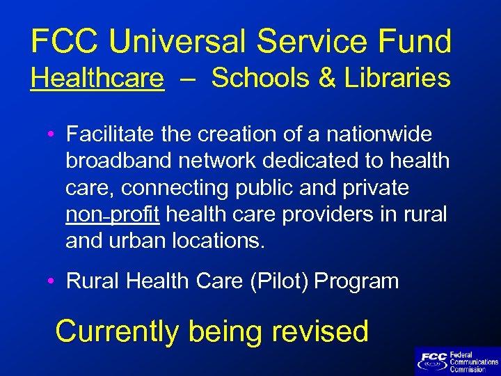 FCC Universal Service Fund Healthcare – Schools & Libraries • Facilitate the creation of