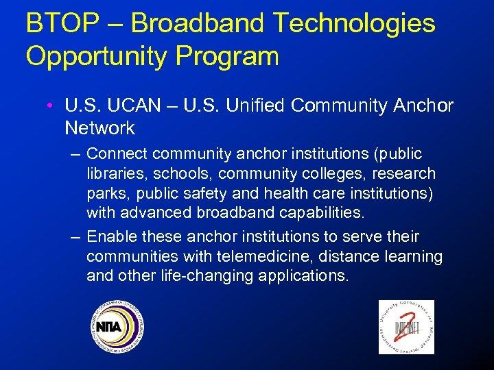 BTOP – Broadband Technologies Opportunity Program • U. S. UCAN – U. S. Unified