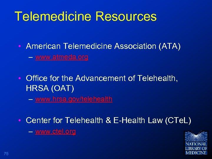 Telemedicine Resources • American Telemedicine Association (ATA) – www. atmeda. org • Office for