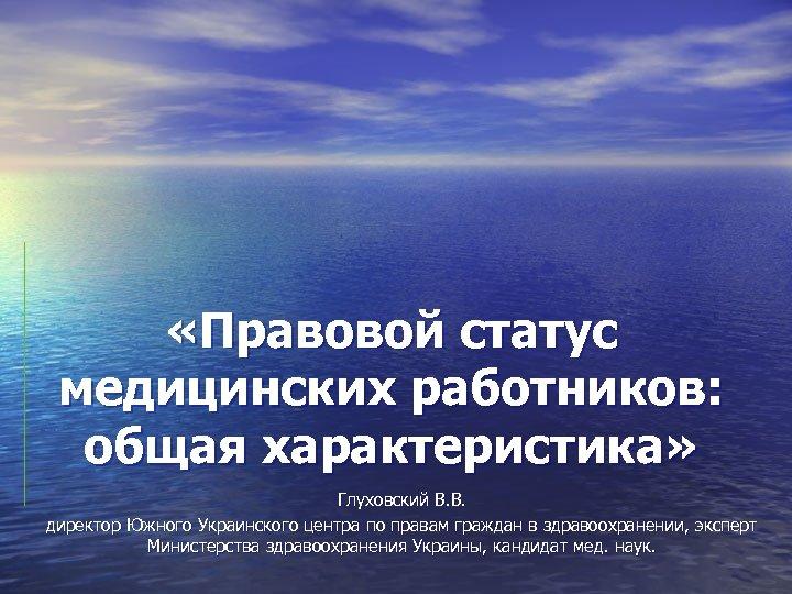 «Правовой статус медицинских работников: общая характеристика» Глуховский В. В. директор Южного Украинского центра