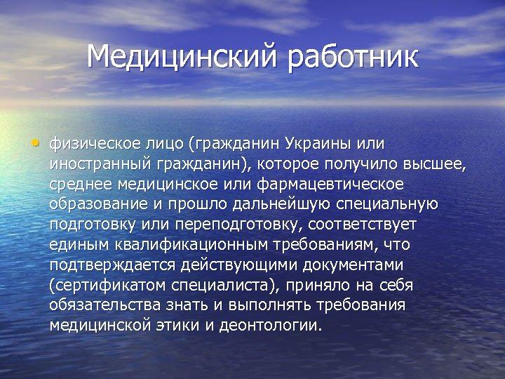 Медицинский работник • физическое лицо (гражданин Украины или иностранный гражданин), которое получило высшее, среднее