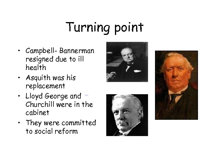 Turning point • Campbell- Bannerman resigned due to ill health • Asquith was his