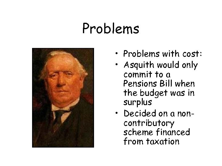 Problems • Problems with cost: • Asquith would only commit to a Pensions Bill