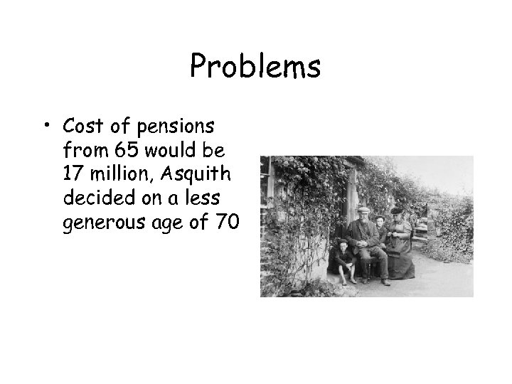 Problems • Cost of pensions from 65 would be 17 million, Asquith decided on