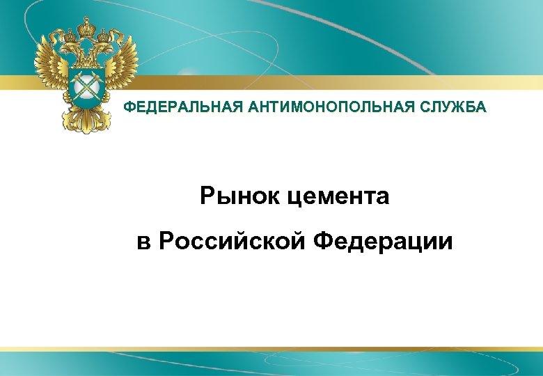 ФЕДЕРАЛЬНАЯ АНТИМОНОПОЛЬНАЯ СЛУЖБА • Рынок цемента • в Российской Федерации