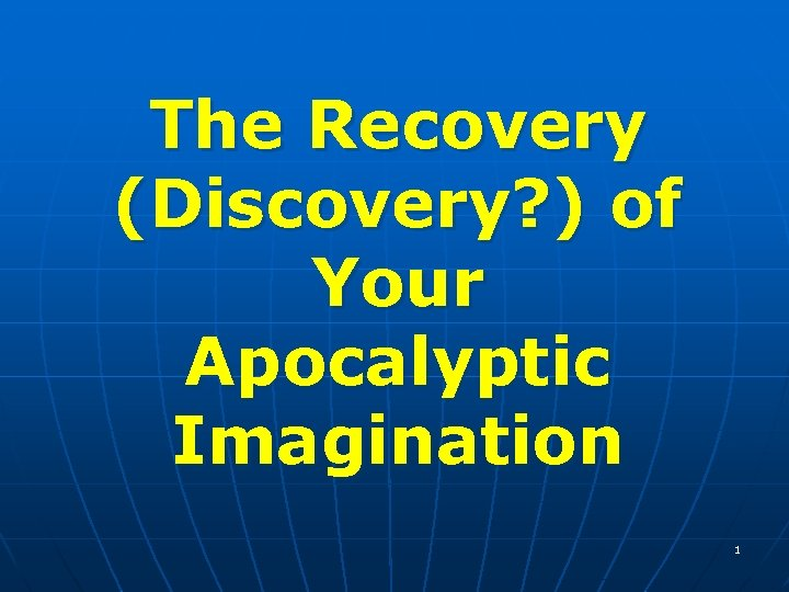 The Recovery (Discovery? ) of Your Apocalyptic Imagination 1