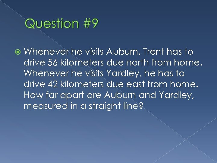 Question #9 Whenever he visits Auburn, Trent has to drive 56 kilometers due north