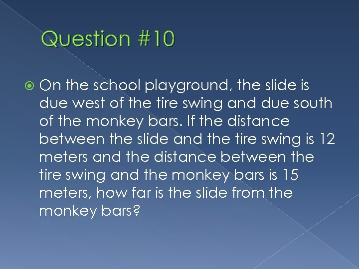 Question #10 On the school playground, the slide is due west of the tire