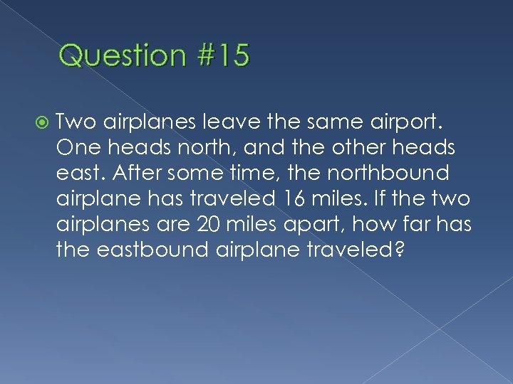 Question #15 Two airplanes leave the same airport. One heads north, and the other