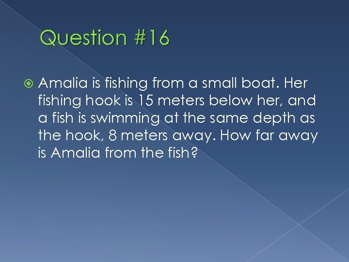 Question #16 Amalia is fishing from a small boat. Her fishing hook is 15