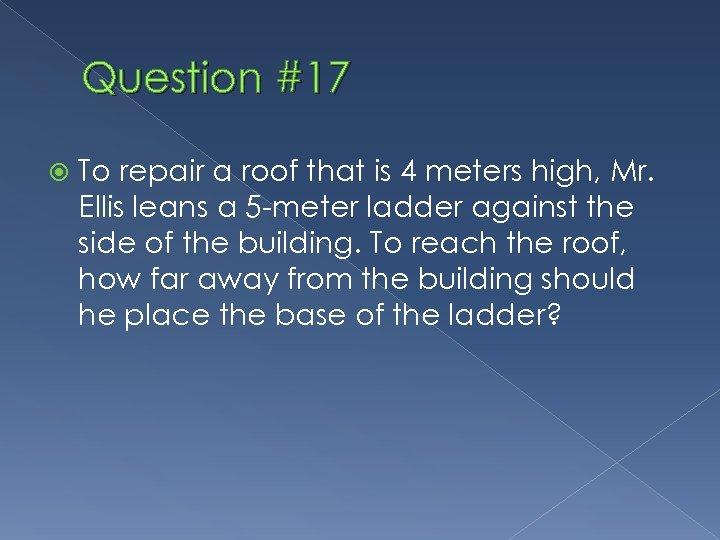 Question #17 To repair a roof that is 4 meters high, Mr. Ellis leans