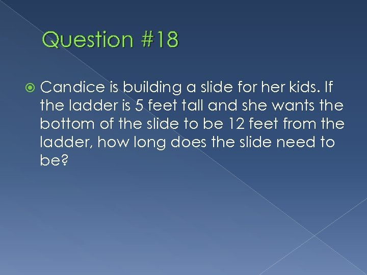 Question #18 Candice is building a slide for her kids. If the ladder is