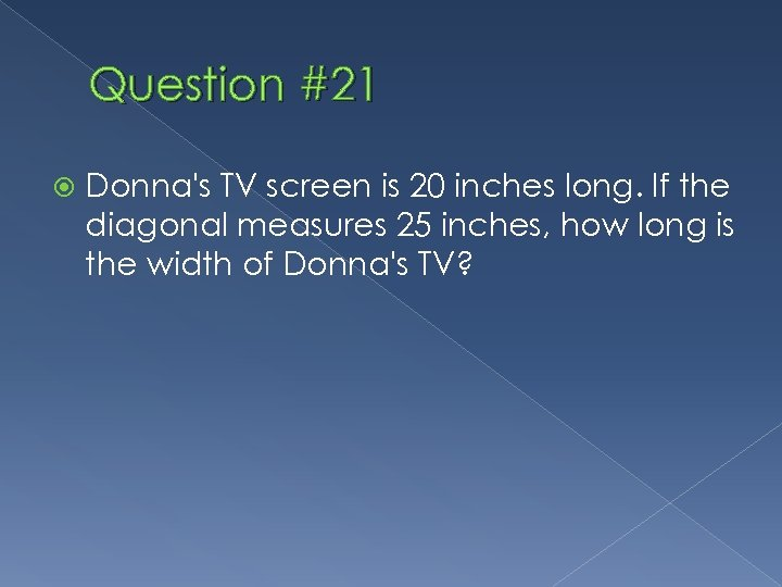 Question #21 Donna's TV screen is 20 inches long. If the diagonal measures 25