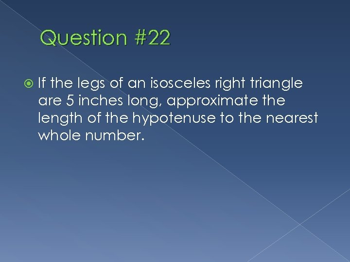 Question #22 If the legs of an isosceles right triangle are 5 inches long,