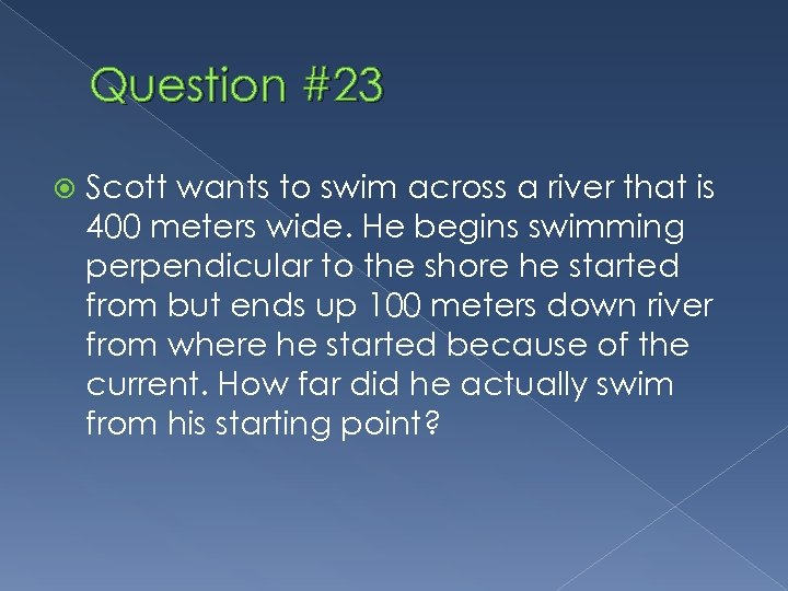 Question #23 Scott wants to swim across a river that is 400 meters wide.