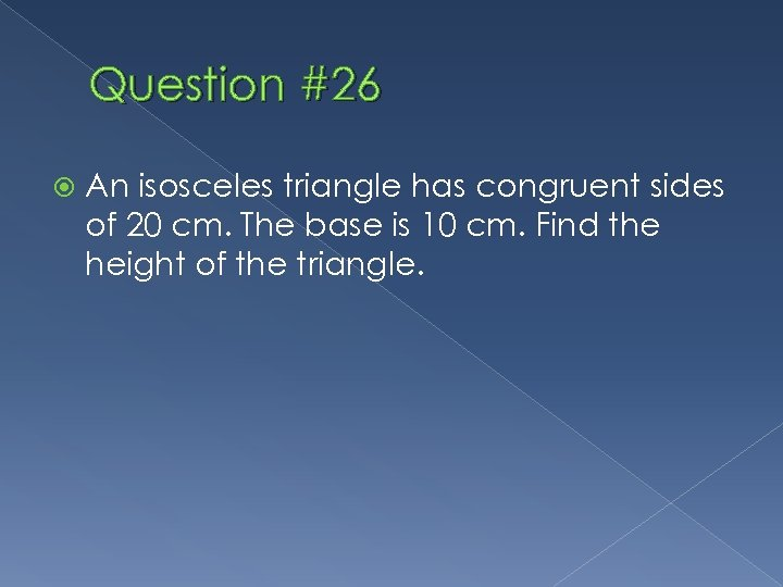 Question #26 An isosceles triangle has congruent sides of 20 cm. The base is