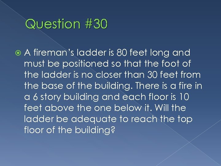 Question #30 A fireman's ladder is 80 feet long and must be positioned so