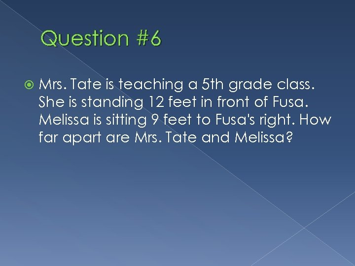 Question #6 Mrs. Tate is teaching a 5 th grade class. She is standing