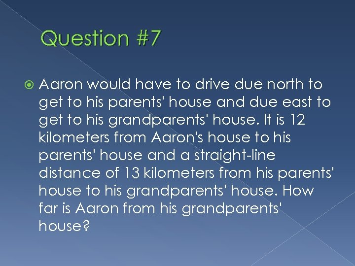 Question #7 Aaron would have to drive due north to get to his parents'