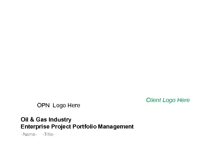 OPN Logo Here Oil & Gas Industry Enterprise Project Portfolio Management -Name- -Title- Client