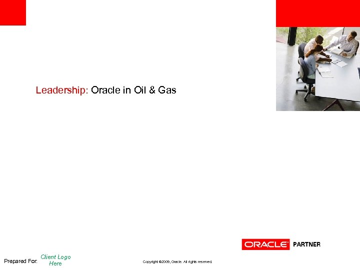 <Insert Picture Here> Leadership: Oracle in Oil & Gas Prepared For: Client Logo Here
