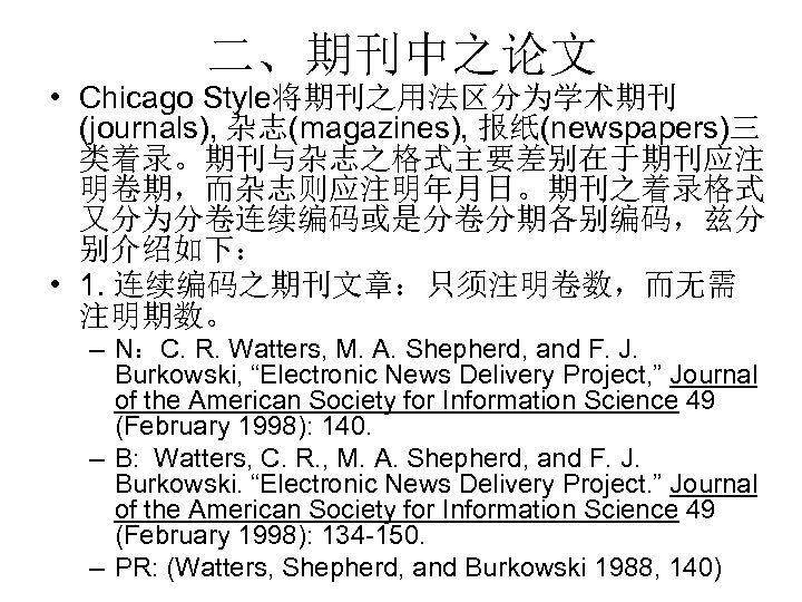 二、期刊中之论文 • Chicago Style将期刊之用法区分为学术期刊 (journals), 杂志(magazines), 报纸(newspapers)三 类着录。期刊与杂志之格式主要差别在于期刊应注 明卷期,而杂志则应注明年月日。期刊之着录格式 又分为分卷连续编码或是分卷分期各别编码,兹分 别介绍如下: • 1. 连续编码之期刊文章:只须注明卷数,而无需