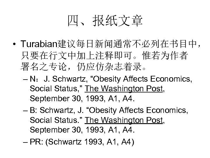 """四、报纸文章 • Turabian建议每日新闻通常不必列在书目中, 只要在行文中加上注释即可。惟若为作者 署名之专论,仍应仿杂志着录。 – N:J. Schwartz, """"Obesity Affects Economics, Social Status, """""""