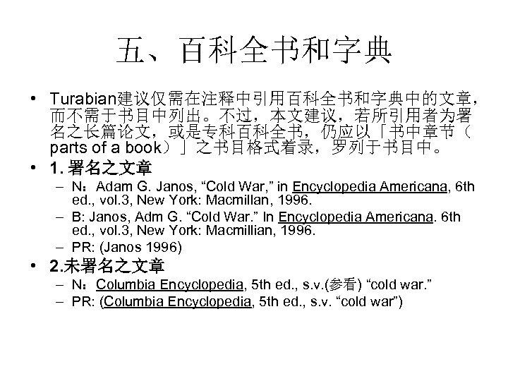五、百科全书和字典 • Turabian建议仅需在注释中引用百科全书和字典中的文章, 而不需于书目中列出。不过,本文建议,若所引用者为署 名之长篇论文,或是专科百科全书,仍应以「书中章节( parts of a book)」之书目格式着录,罗列于书目中。  • 1. 署名之文章 – N:Adam