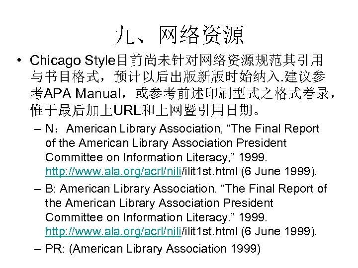 """九、网络资源 • Chicago Style目前尚未针对网络资源规范其引用 与书目格式,预计以后出版新版时始纳入. 建议参 考APA Manual,或参考前述印刷型式之格式着录, 惟于最后加上URL和上网暨引用日期。 – N:American Library Association, """"The"""