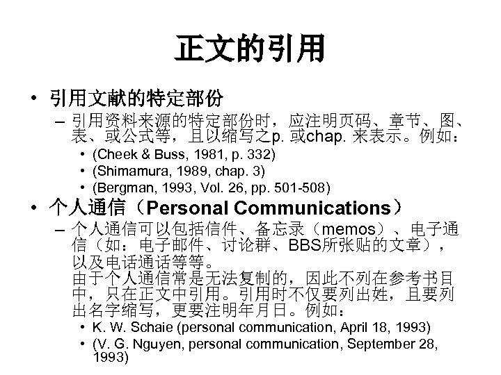 正文的引用 • 引用文献的特定部份 – 引用资料来源的特定部份时,应注明页码、章节、图、 表、或公式等,且以缩写之p. 或chap. 来表示。例如: • (Cheek & Buss, 1981, p.