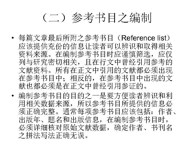 (二)参考书目之编制 • 每篇文章最后所附之参考书目(Reference list) 应该提供充份的信息让读者可以辨识和取得相关 资料来源。在编制参考书目时应谨慎筛选,应仅 列与研究密切相关,且在行文中曾经引用参考的 文献资料。所有在正文中引用的文献都必须出现 在参考书目中;相反的,在参考书目中出现的文 献也都必须是在正文中曾经引用参证的。 • 编制参考书目的目的之一是要方便读者辨识和利 用相关数据来源,所以参考书目所提供的信息必 须正确完整。通常每项参考书目应该包括:作者、