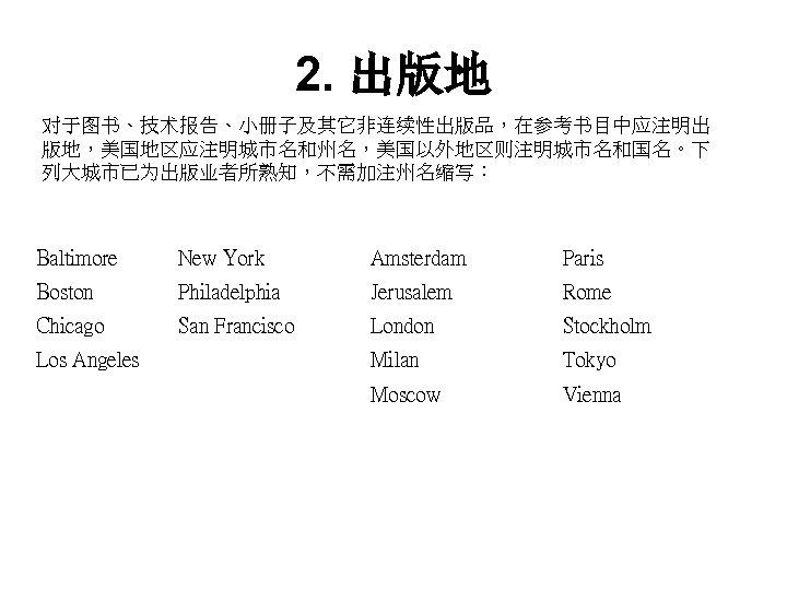 2. 出版地 对于图书、技术报告、小册子及其它非连续性出版品,在参考书目中应注明出 版地,美国地区应注明城市名和州名,美国以外地区则注明城市名和国名。下 列大城市已为出版业者所熟知,不需加注州名缩写: Baltimore New York Amsterdam Paris Boston Philadelphia Jerusalem Rome