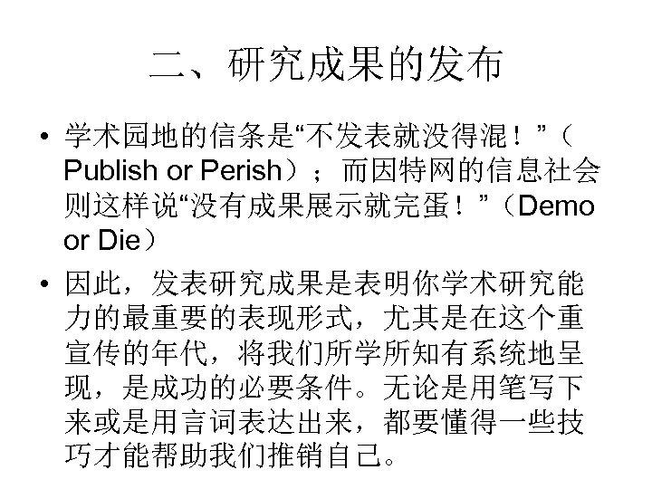 """二、研究成果的发布 • 学术园地的信条是""""不发表就没得混!""""( Publish or Perish);而因特网的信息社会 则这样说""""没有成果展示就完蛋!""""(Demo or Die) • 因此,发表研究成果是表明你学术研究能 力的最重要的表现形式,尤其是在这个重 宣传的年代,将我们所学所知有系统地呈 现,是成功的必要条件。无论是用笔写下"""