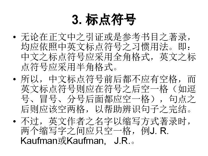 3. 标点符号 • 无论在正文中之引证或是参考书目之著录, 均应依照中英文标点符号之习惯用法。即: 中文之标点符号应采用全角格式,英文之标 点符号应采用半角格式。 • 所以,中文标点符号前后都不应有空格,而 英文标点符号则应在符号之后空一格(如逗 号、冒号、分号后面都应空一格),句点之 后则应该空两格,以帮助辨识句子之完结。 • 不过,英文作者之名字以缩写方式著录时,