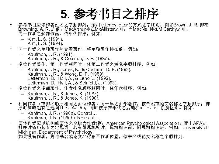 5. 参考书目之排序 • • • 参考书目应依作者姓名之字顺排列,采用letter by letter的方式逐字比对,例如Brown, J. R. 排在 Browning, A. R.