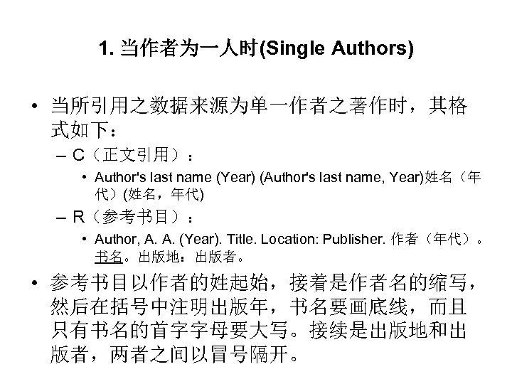 1. 当作者为一人时(Single Authors) • 当所引用之数据来源为单一作者之著作时,其格 式如下: – C(正文引用): • Author's last name (Year) (Author's