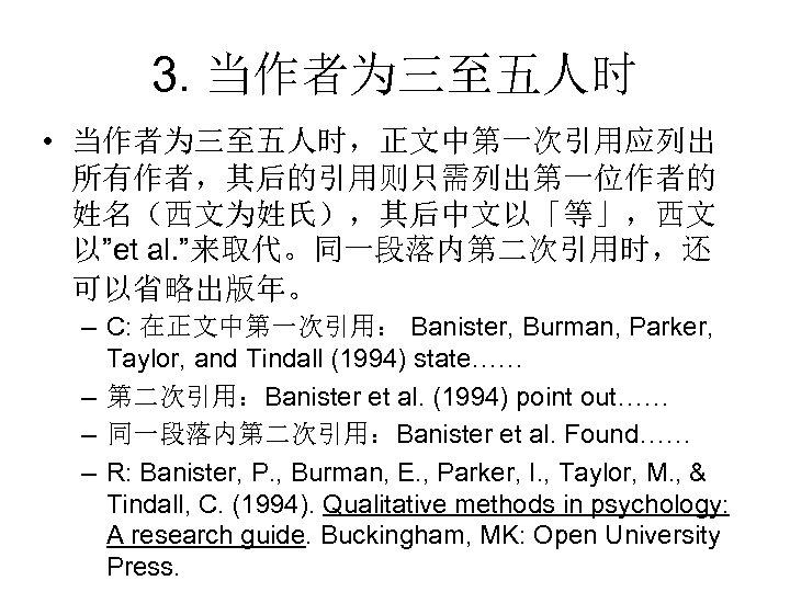"""3. 当作者为三至五人时 • 当作者为三至五人时,正文中第一次引用应列出 所有作者,其后的引用则只需列出第一位作者的 姓名(西文为姓氏),其后中文以「等」,西文 以""""et al. """"来取代。同一段落内第二次引用时,还 可以省略出版年。 – C: 在正文中第一次引用: Banister,"""