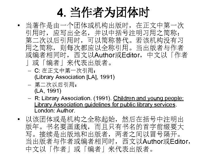 4. 当作者为团体时 • 当著作是由一个团体或机构出版时,在正文中第一次 引用时,应写出全名,并以中括号注明习用之简称; 第二次以后引用时,可以简称替代。若该机构没有习 用之简称,则每次都应以全称引用。当出版者与作者 或编者相同时,西文以Author或Editor,中文以「作者 」或「编者」来代表出版者。 – C: 在正文中第一次引用: (Library Association