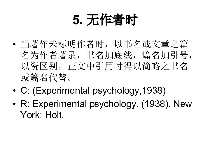 5. 无作者时 • 当著作未标明作者时,以书名或文章之篇 名为作者著录,书名加底线,篇名加引号, 以资区别。正文中引用时得以简略之书名 或篇名代替。 • C: (Experimental psychology, 1938) • R: