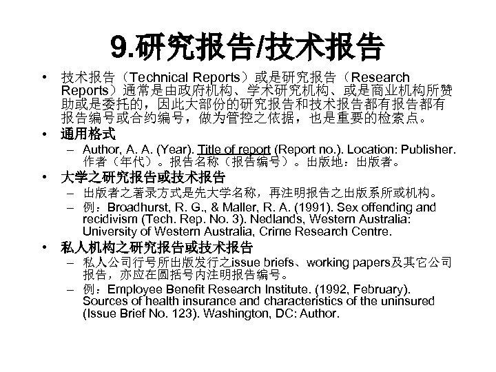 9. 研究报告/技术报告 • 技术报告(Technical Reports)或是研究报告(Research Reports)通常是由政府机构、学术研究机构、或是商业机构所赞 助或是委托的,因此大部份的研究报告和技术报告都有 报告编号或合约编号,做为管控之依据,也是重要的检索点。 • 通用格式 – Author, A. A.