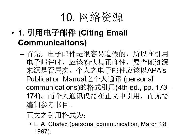 10. 网络资源 • 1. 引用电子邮件 (Citing Email Communicaitons) – 首先,电子邮件是很容易造假的,所以在引用 电子邮件时,应该确认其正确性,要查证资源 来源是否属实。个人之电子邮件应该以APA's Publication Manual之个人通讯