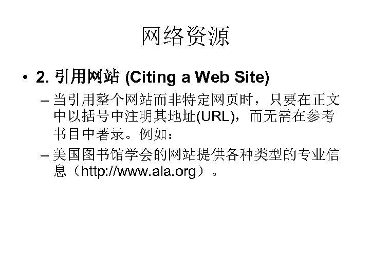 网络资源 • 2. 引用网站 (Citing a Web Site) – 当引用整个网站而非特定网页时,只要在正文 中以括号中注明其地址(URL),而无需在参考 书目中著录。例如: – 美国图书馆学会的网站提供各种类型的专业信