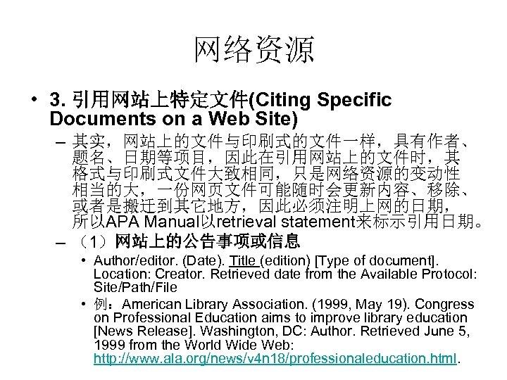 网络资源 • 3. 引用网站上特定文件(Citing Specific Documents on a Web Site) – 其实,网站上的文件与印刷式的文件一样,具有作者、 题名、日期等项目,因此在引用网站上的文件时,其 格式与印刷式文件大致相同,只是网络资源的变动性