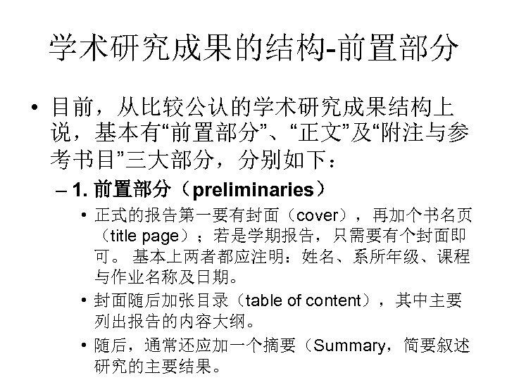 """学术研究成果的结构-前置部分 • 目前,从比较公认的学术研究成果结构上 说,基本有""""前置部分""""、""""正文""""及""""附注与参 考书目""""三大部分,分别如下: – 1. 前置部分(preliminaries) • 正式的报告第一要有封面(cover),再加个书名页 (title page);若是学期报告,只需要有个封面即 可。 基本上两者都应注明:姓名、系所年级、课程"""